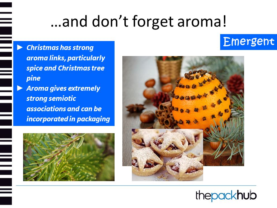 …and don't forget aroma! Emergent ► Christmas has strong aroma links, particularly spice and Christmas tree pine ► Aroma gives extremely strong semiot