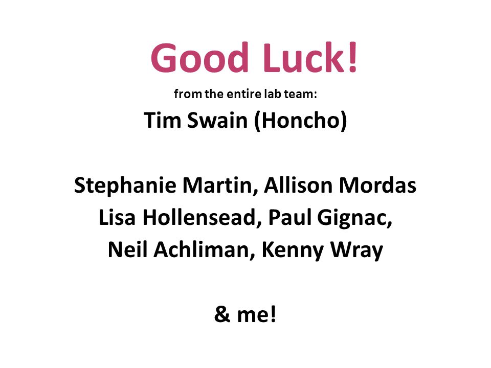 Good Luck! from the entire lab team: Tim Swain (Honcho) Stephanie Martin, Allison Mordas Lisa Hollensead, Paul Gignac, Neil Achliman, Kenny Wray & me!