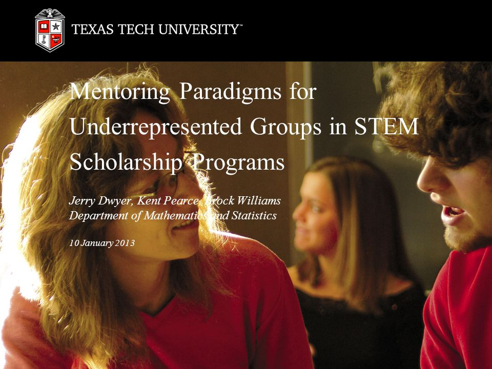 Mentoring Paradigms for Underrepresented Groups in STEM Scholarship Programs Jerry Dwyer, Kent Pearce, Brock Williams Department of Mathematics and Statistics 10 January 2013