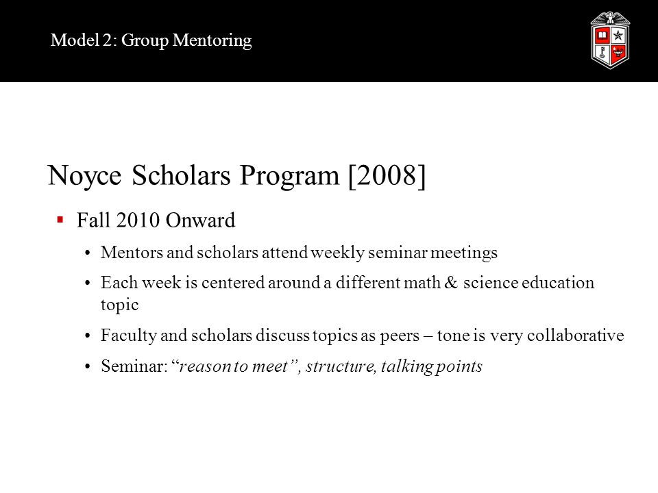 Noyce Scholars Program [2008]  Fall 2010 Onward Mentors and scholars attend weekly seminar meetings Each week is centered around a different math & s