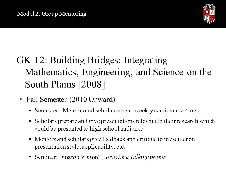 Model 2: Group Mentoring GK-12: Building Bridges: Integrating Mathematics, Engineering, and Science on the South Plains [2008]  Fall Semester (2010 Onward) Semester: Mentors and scholars attend weekly seminar meetings Scholars prepare and give presentations relevant to their research which could be presented to high school audience Mentors and scholars give feedback and critique to presenter on presentation style, applicability, etc.