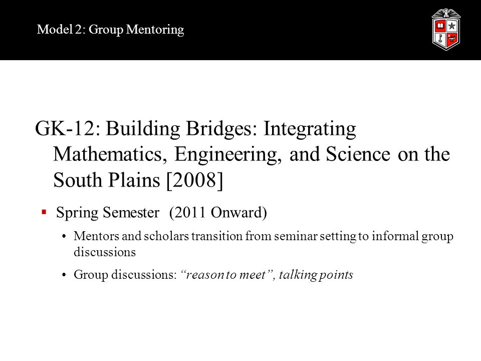 Model 2: Group Mentoring GK-12: Building Bridges: Integrating Mathematics, Engineering, and Science on the South Plains [2008]  Spring Semester (2011 Onward) Mentors and scholars transition from seminar setting to informal group discussions Group discussions: reason to meet , talking points