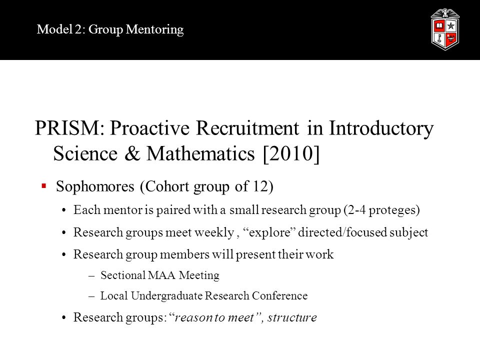 Model 2: Group Mentoring PRISM: Proactive Recruitment in Introductory Science & Mathematics [2010]  Sophomores (Cohort group of 12) Each mentor is paired with a small research group (2-4 proteges) Research groups meet weekly, explore directed/focused subject Research group members will present their work –Sectional MAA Meeting –Local Undergraduate Research Conference Research groups: reason to meet , structure