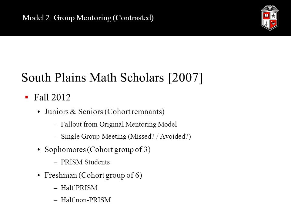 Model 2: Group Mentoring (Contrasted) South Plains Math Scholars [2007]  Fall 2012 Juniors & Seniors (Cohort remnants) –Fallout from Original Mentoring Model –Single Group Meeting (Missed.