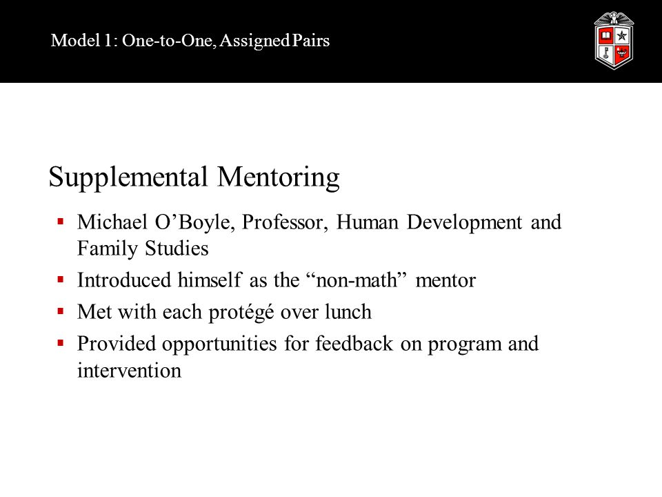 Model 1: One-to-One, Assigned Pairs Supplemental Mentoring  Michael O'Boyle, Professor, Human Development and Family Studies  Introduced himself as the non-math mentor  Met with each protégé over lunch  Provided opportunities for feedback on program and intervention