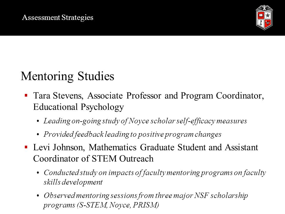 Assessment Strategies Mentoring Studies  Tara Stevens, Associate Professor and Program Coordinator, Educational Psychology Leading on-going study of Noyce scholar self-efficacy measures Provided feedback leading to positive program changes  Levi Johnson, Mathematics Graduate Student and Assistant Coordinator of STEM Outreach Conducted study on impacts of faculty mentoring programs on faculty skills development Observed mentoring sessions from three major NSF scholarship programs (S-STEM, Noyce, PRISM)