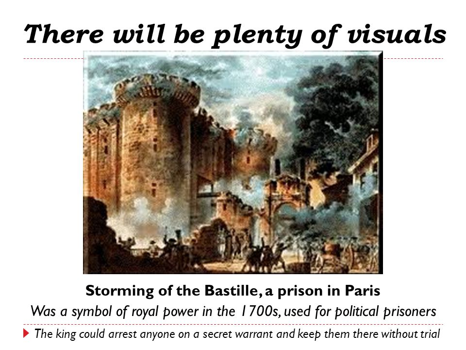Storming of the Bastille, a prison in Paris Was a symbol of royal power in the 1700s, used for political prisoners There will be plenty of visuals The