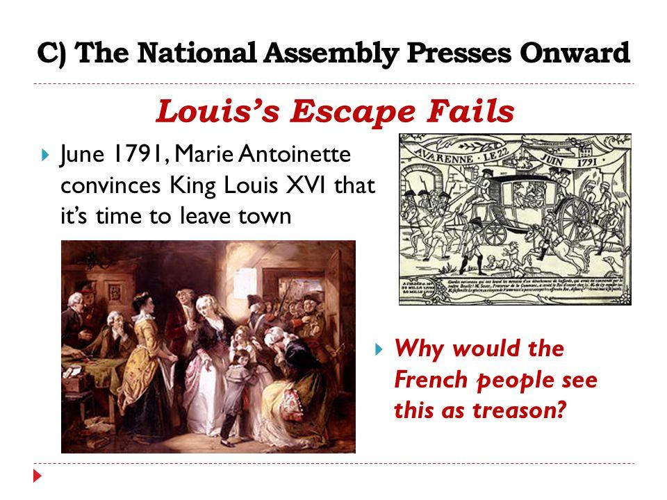 C) The National Assembly Presses Onward Louis's Escape Fails  June 1791, Marie Antoinette convinces King Louis XVI that it's time to leave town  Why