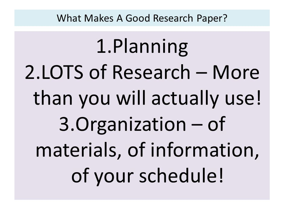 What Makes A Good Research Paper. 1.Planning 2.LOTS of Research – More than you will actually use.