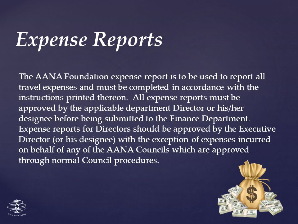 Expense Reports The AANA Foundation expense report is to be used to report all travel expenses and must be completed in accordance with the instructions printed thereon.
