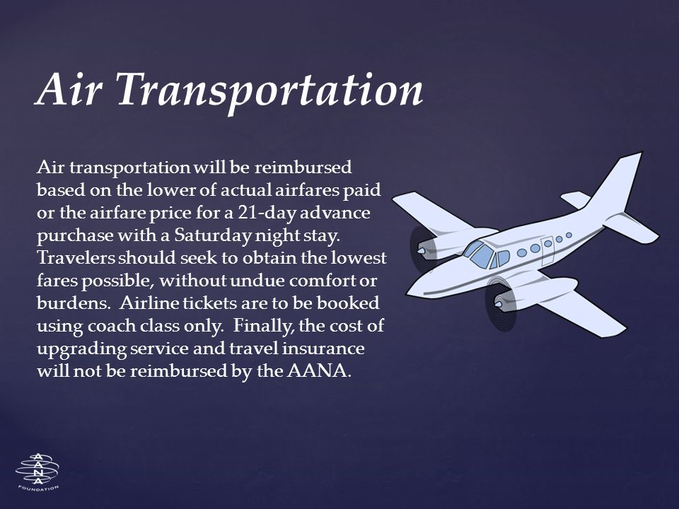 Air transportation will be reimbursed based on the lower of actual airfares paid or the airfare price for a 21-day advance purchase with a Saturday night stay.