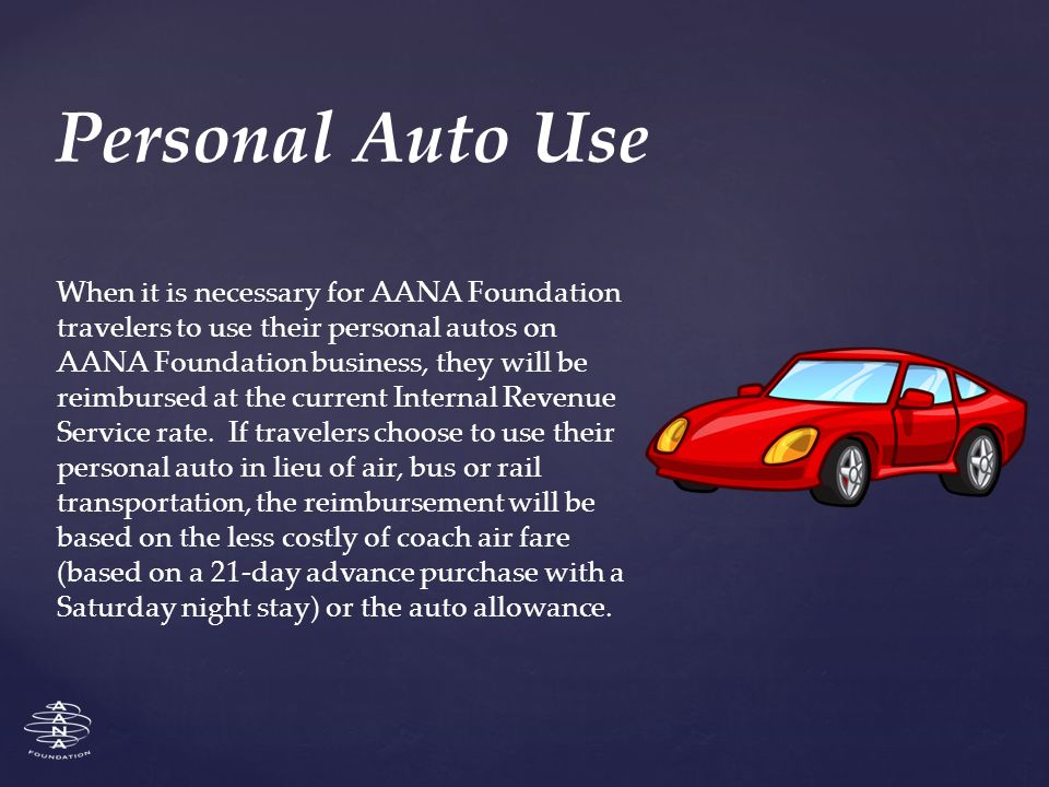 When it is necessary for AANA Foundation travelers to use their personal autos on AANA Foundation business, they will be reimbursed at the current Internal Revenue Service rate.