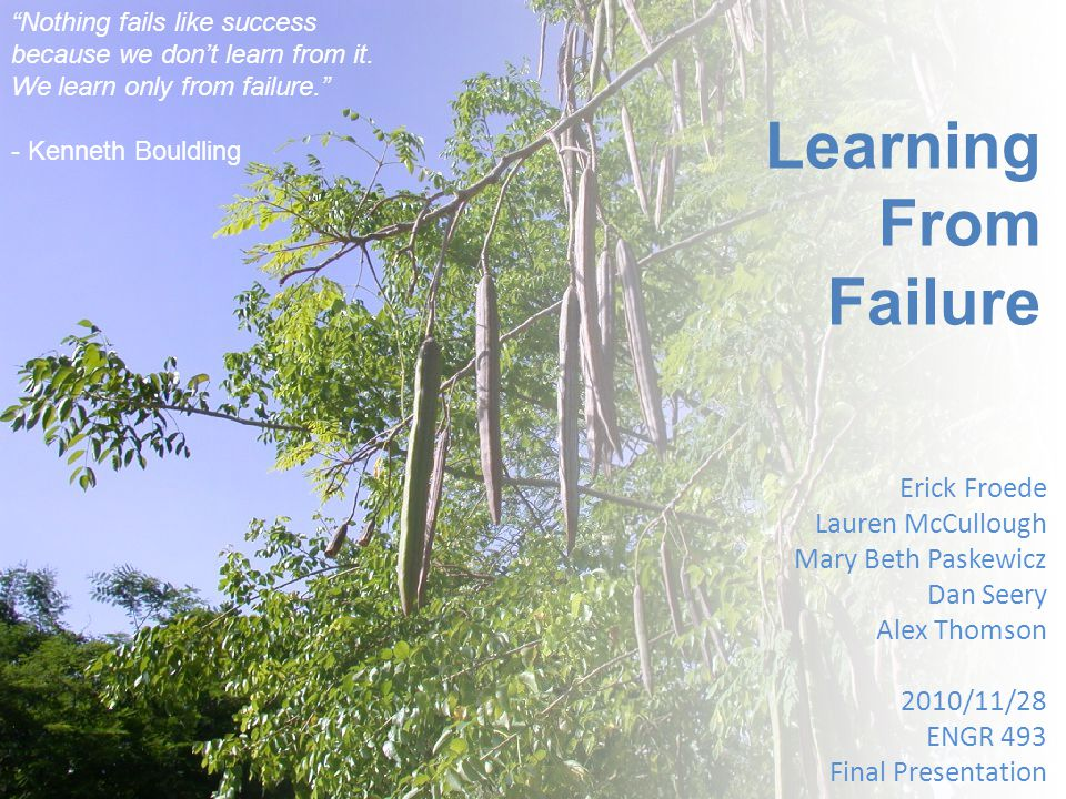 """Learning From Failure Erick Froede Lauren McCullough Mary Beth Paskewicz Dan Seery Alex Thomson 2010/11/28 ENGR 493 Final Presentation """"Nothing fails"""
