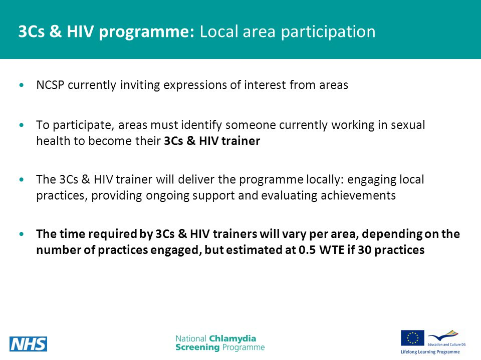 3Cs & HIV programme: Local area participation NCSP currently inviting expressions of interest from areas To participate, areas must identify someone currently working in sexual health to become their 3Cs & HIV trainer The 3Cs & HIV trainer will deliver the programme locally: engaging local practices, providing ongoing support and evaluating achievements The time required by 3Cs & HIV trainers will vary per area, depending on the number of practices engaged, but estimated at 0.5 WTE if 30 practices