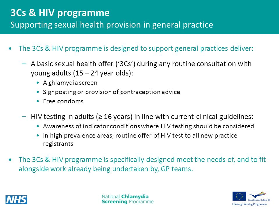 3Cs & HIV programme Supporting sexual health provision in general practice The 3Cs & HIV programme is designed to support general practices deliver: –A basic sexual health offer ('3Cs') during any routine consultation with young adults (15 – 24 year olds): A chlamydia screen Signposting or provision of contraception advice Free condoms –HIV testing in adults (≥ 16 years) in line with current clinical guidelines: Awareness of indicator conditions where HIV testing should be considered In high prevalence areas, routine offer of HIV test to all new practice registrants The 3Cs & HIV programme is specifically designed meet the needs of, and to fit alongside work already being undertaken by, GP teams.