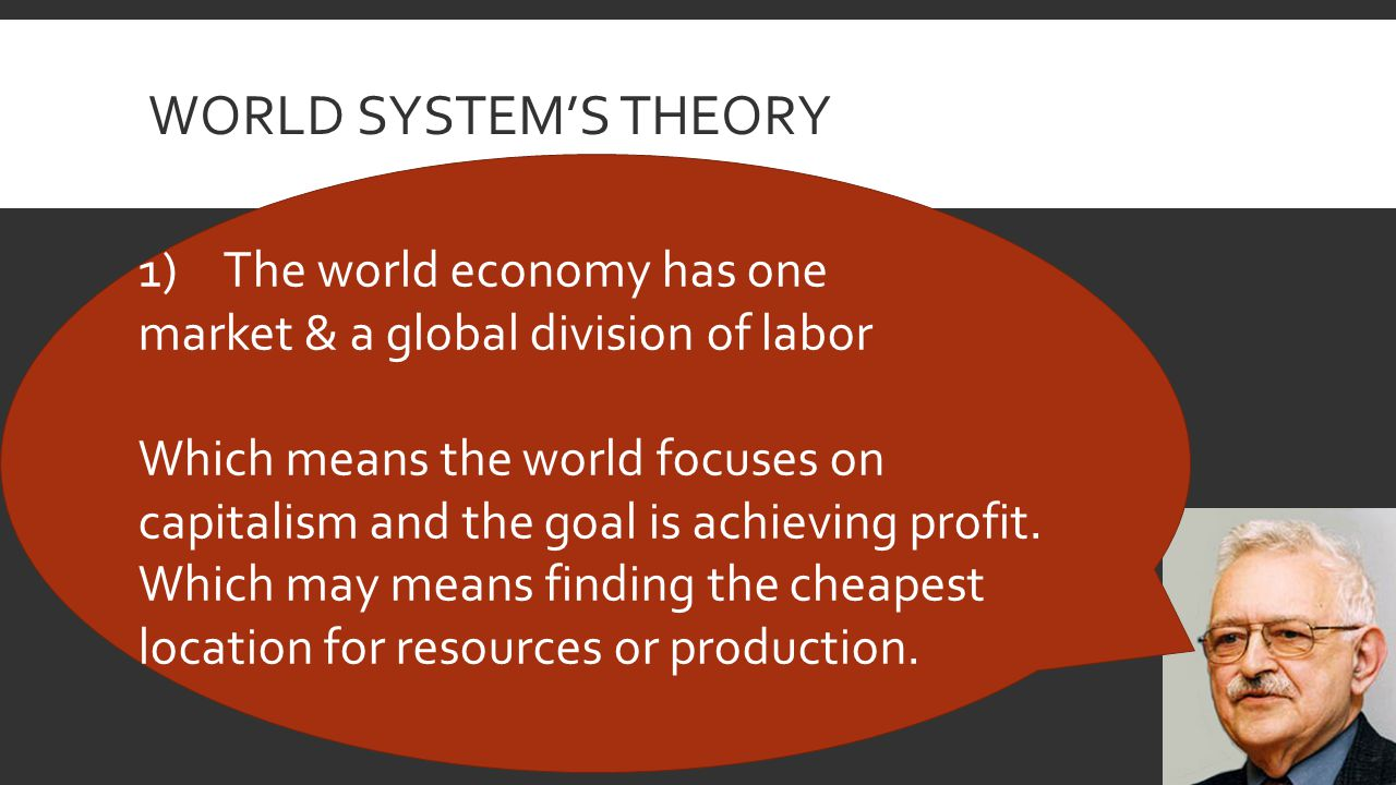 WORLD SYSTEM'S THEORY 1)The world economy has one market & a global division of labor Which means the world focuses on capitalism and the goal is achieving profit.
