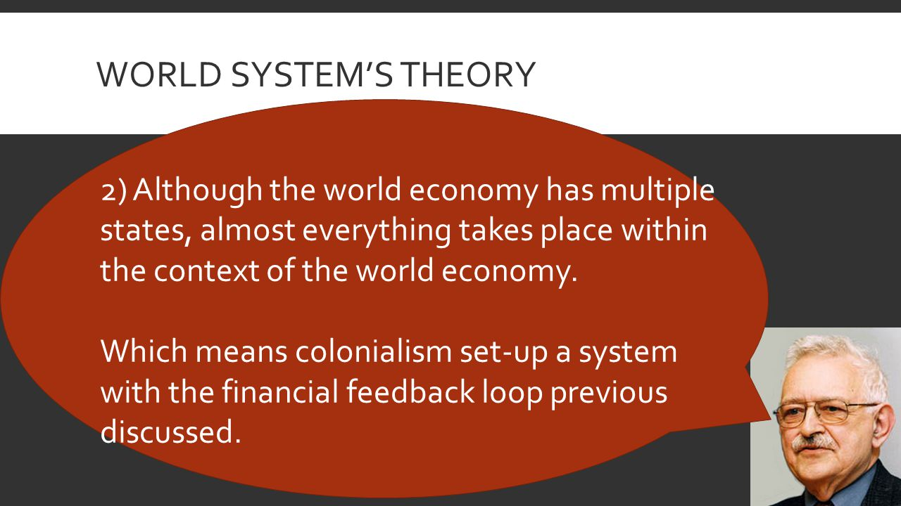 WORLD SYSTEM'S THEORY 2) Although the world economy has multiple states, almost everything takes place within the context of the world economy.