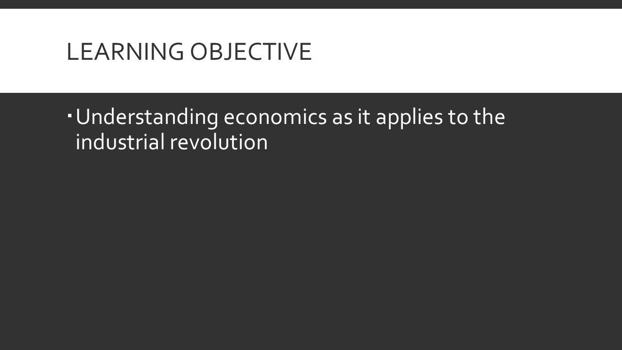 LEARNING OBJECTIVE  Understanding economics as it applies to the industrial revolution
