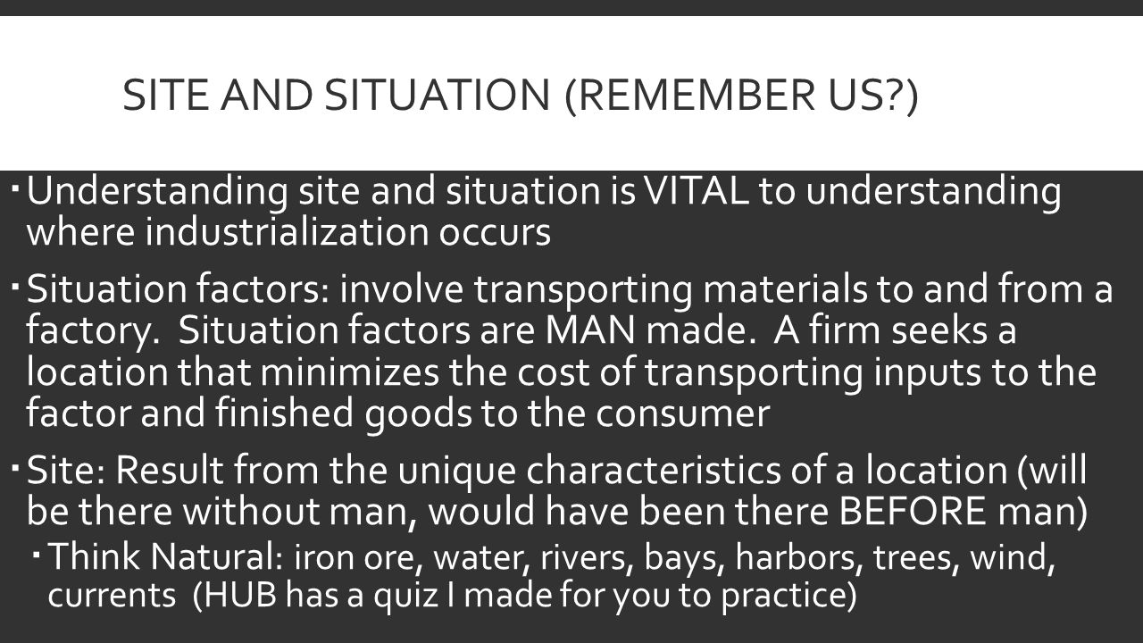 SITE AND SITUATION (REMEMBER US?)  Understanding site and situation is VITAL to understanding where industrialization occurs  Situation factors: involve transporting materials to and from a factory.