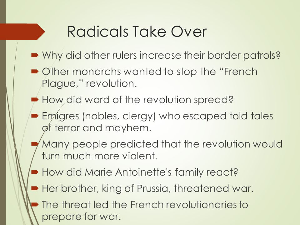 """Radicals Take Over  Why did other rulers increase their border patrols?  Other monarchs wanted to stop the """"French Plague,"""" revolution.  How did wo"""