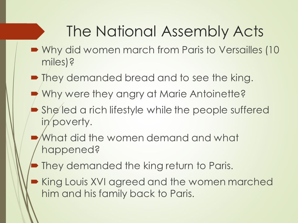 The National Assembly Acts  Why did women march from Paris to Versailles (10 miles)?  They demanded bread and to see the king.  Why were they angry