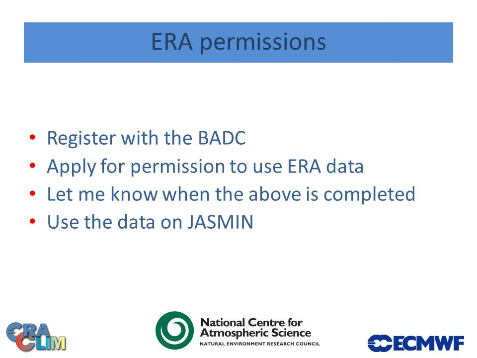 ERA permissions Register with the BADC Apply for permission to use ERA data Let me know when the above is completed Use the data on JASMIN