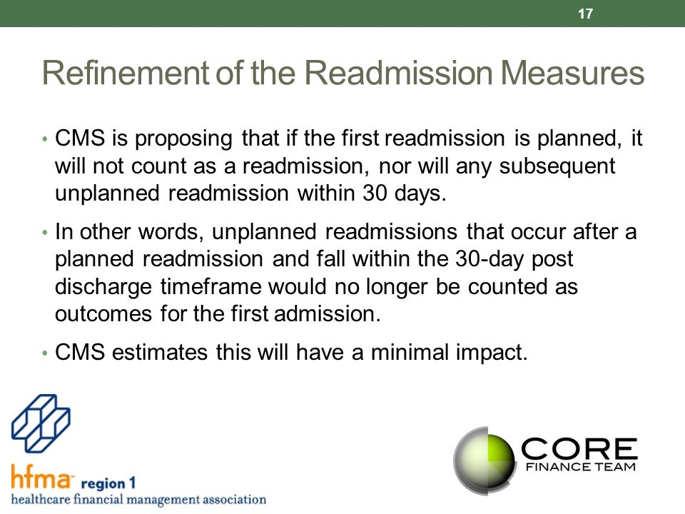 Refinement of the Readmission Measures CMS is proposing that if the first readmission is planned, it will not count as a readmission, nor will any subsequent unplanned readmission within 30 days.