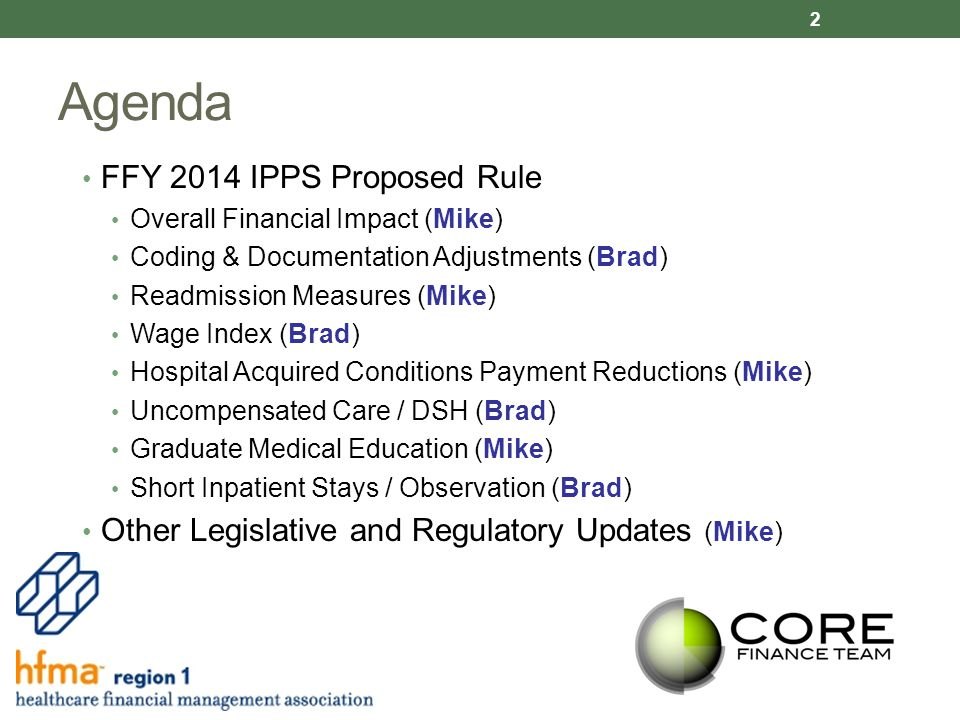 Agenda FFY 2014 IPPS Proposed Rule Overall Financial Impact (Mike) Coding & Documentation Adjustments (Brad) Readmission Measures (Mike) Wage Index (Brad) Hospital Acquired Conditions Payment Reductions (Mike) Uncompensated Care / DSH (Brad) Graduate Medical Education (Mike) Short Inpatient Stays / Observation (Brad) Other Legislative and Regulatory Updates (Mike) 2