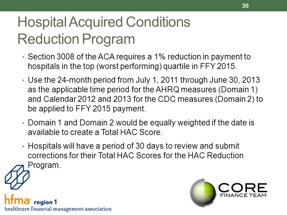 Hospital Acquired Conditions Reduction Program Section 3008 of the ACA requires a 1% reduction in payment to hospitals in the top (worst performing) quartile in FFY 2015.