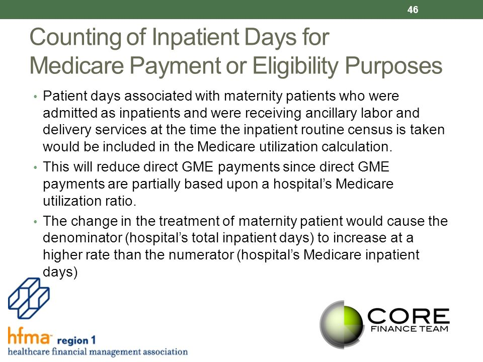 Counting of Inpatient Days for Medicare Payment or Eligibility Purposes Patient days associated with maternity patients who were admitted as inpatients and were receiving ancillary labor and delivery services at the time the inpatient routine census is taken would be included in the Medicare utilization calculation.