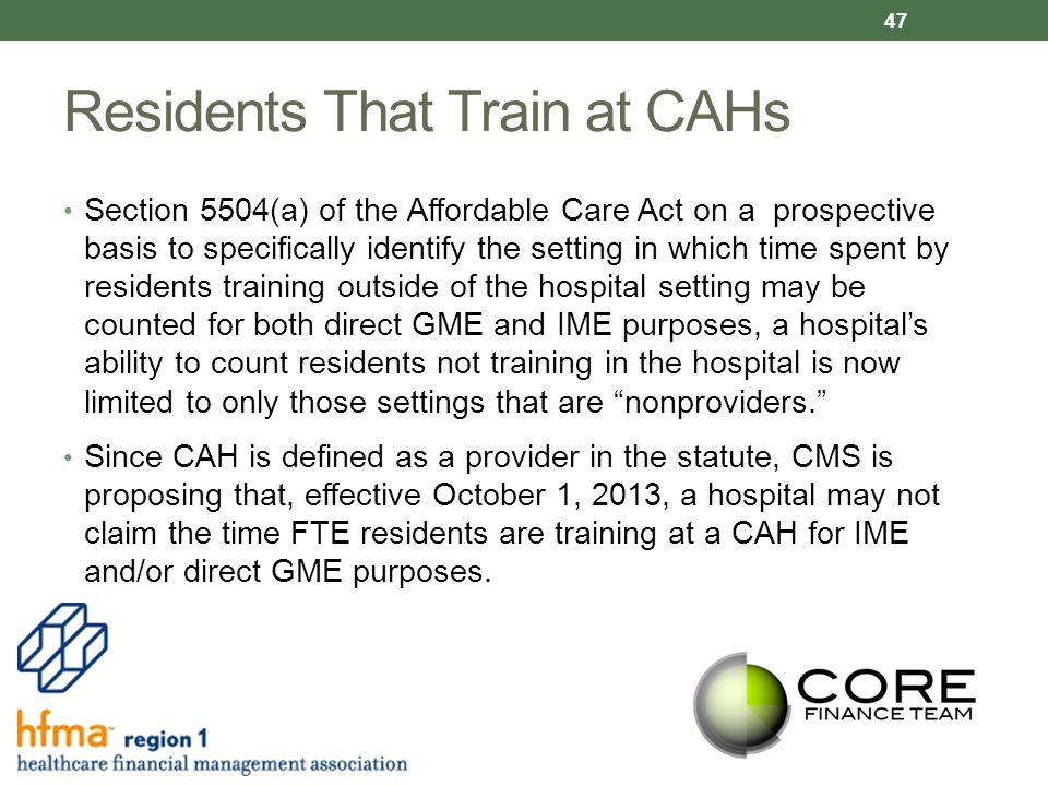 Residents That Train at CAHs Section 5504(a) of the Affordable Care Act on a prospective basis to specifically identify the setting in which time spent by residents training outside of the hospital setting may be counted for both direct GME and IME purposes, a hospital's ability to count residents not training in the hospital is now limited to only those settings that are nonproviders. Since CAH is defined as a provider in the statute, CMS is proposing that, effective October 1, 2013, a hospital may not claim the time FTE residents are training at a CAH for IME and/or direct GME purposes.