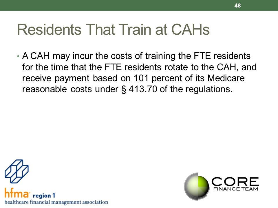 Residents That Train at CAHs A CAH may incur the costs of training the FTE residents for the time that the FTE residents rotate to the CAH, and receive payment based on 101 percent of its Medicare reasonable costs under § 413.70 of the regulations.