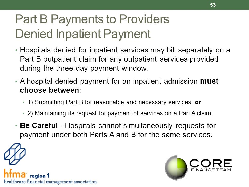 Part B Payments to Providers Denied Inpatient Payment Hospitals denied for inpatient services may bill separately on a Part B outpatient claim for any outpatient services provided during the three-day payment window.