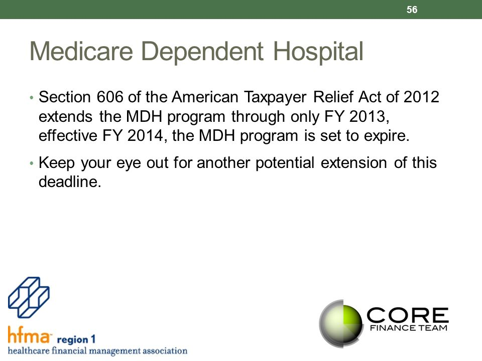 Medicare Dependent Hospital Section 606 of the American Taxpayer Relief Act of 2012 extends the MDH program through only FY 2013, effective FY 2014, the MDH program is set to expire.