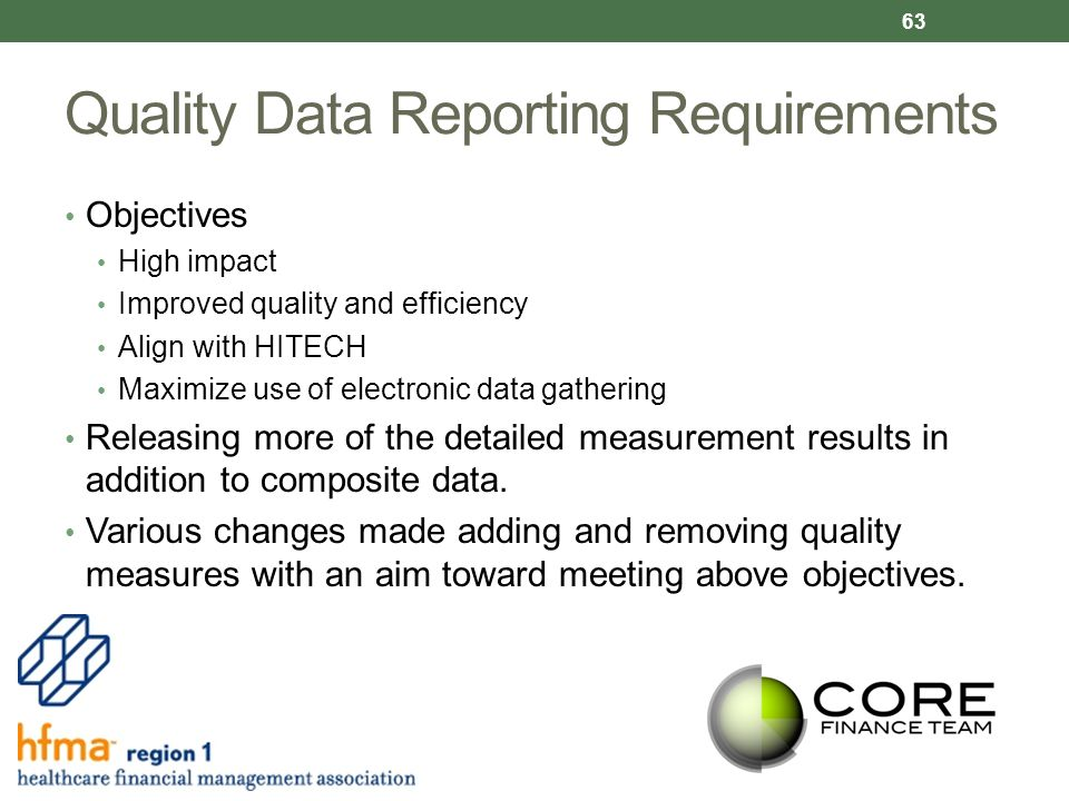 Quality Data Reporting Requirements Objectives High impact Improved quality and efficiency Align with HITECH Maximize use of electronic data gathering Releasing more of the detailed measurement results in addition to composite data.