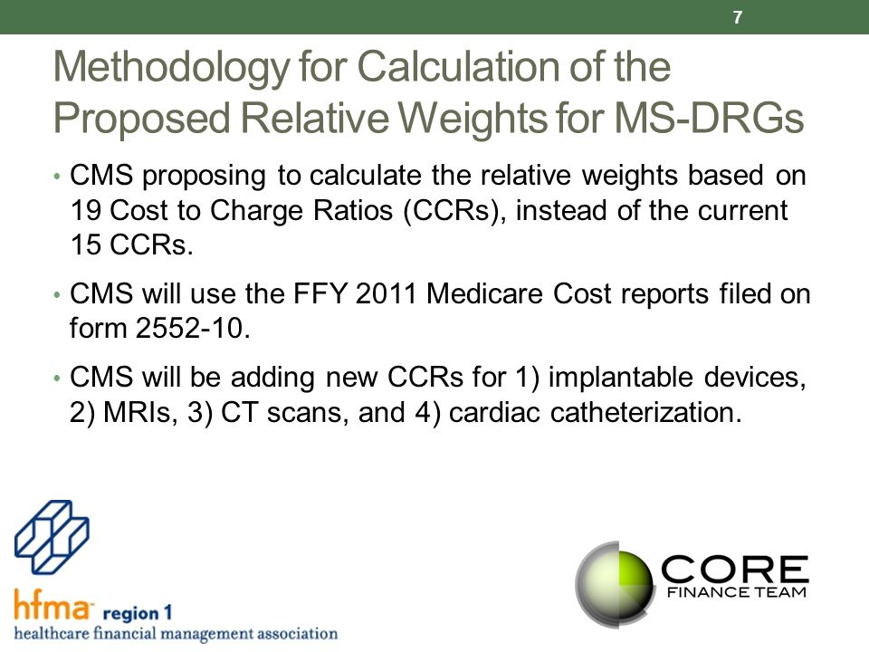 Methodology for Calculation of the Proposed Relative Weights for MS-DRGs CMS proposing to calculate the relative weights based on 19 Cost to Charge Ratios (CCRs), instead of the current 15 CCRs.