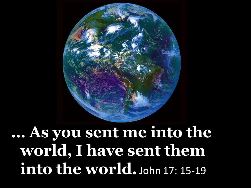 … As you sent me into the world, I have sent them into the world. John 17: 15-19