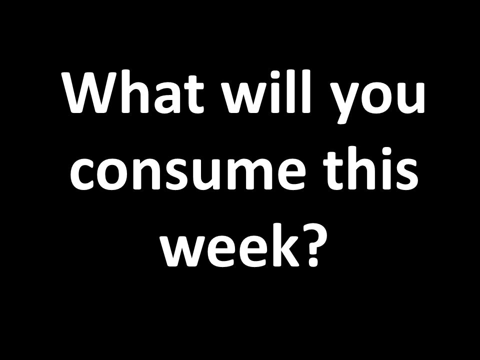 What will you consume this week