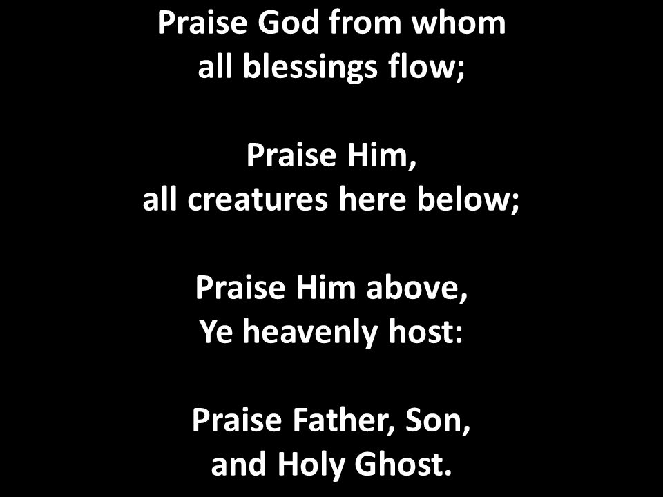Praise God from whom all blessings flow; Praise Him, all creatures here below; Praise Him above, Ye heavenly host: Praise Father, Son, and Holy Ghost.