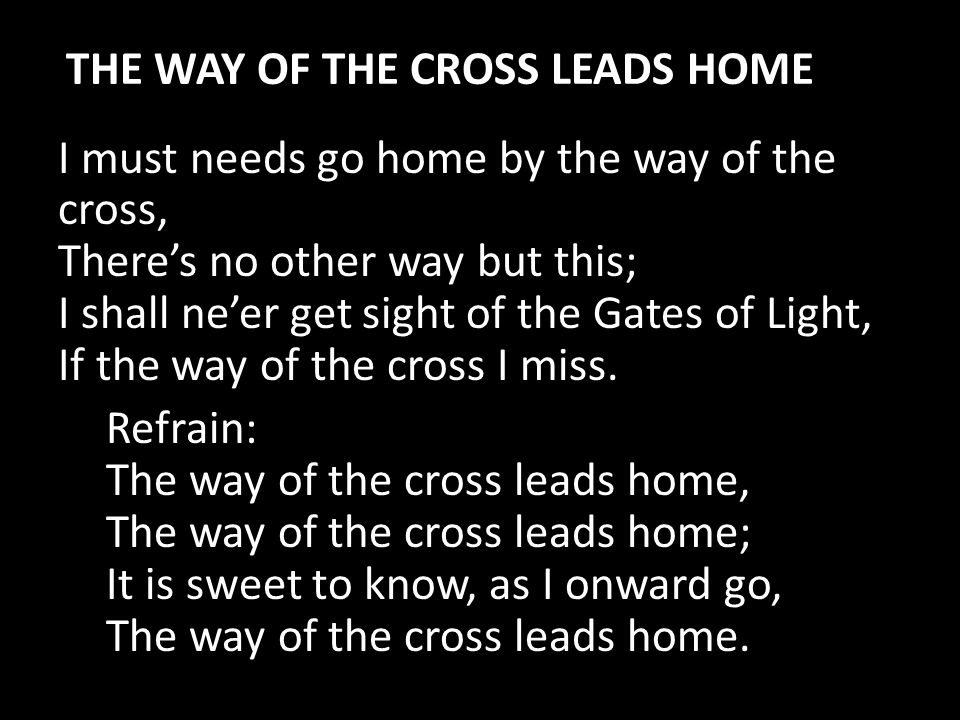 I must needs go home by the way of the cross, There's no other way but this; I shall ne'er get sight of the Gates of Light, If the way of the cross I miss.