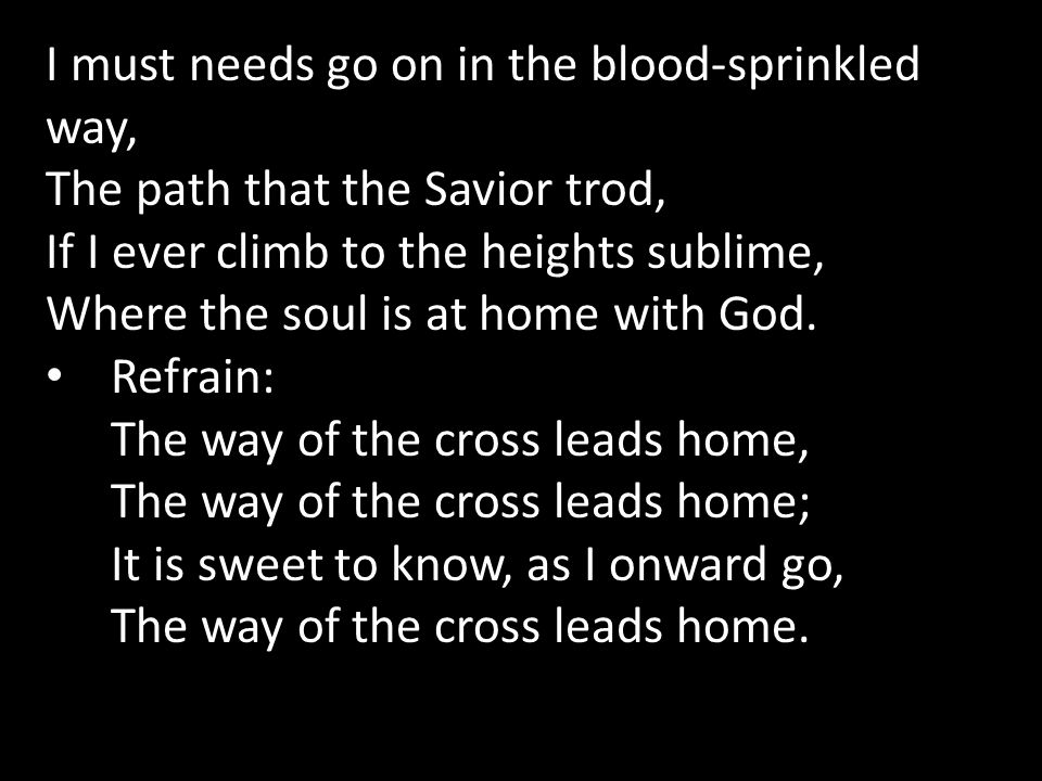 I must needs go on in the blood-sprinkled way, The path that the Savior trod, If I ever climb to the heights sublime, Where the soul is at home with G