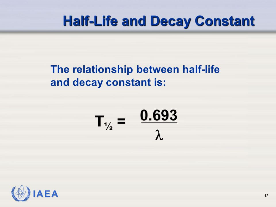 IAEA The relationship between half-life and decay constant is: Half-Life and Decay Constant T ½ = 0.693 12