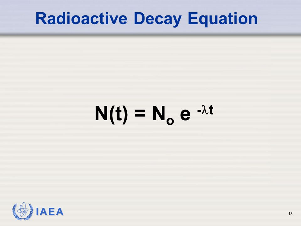 IAEA Radioactive Decay Equation N(t) = N o e - t 18