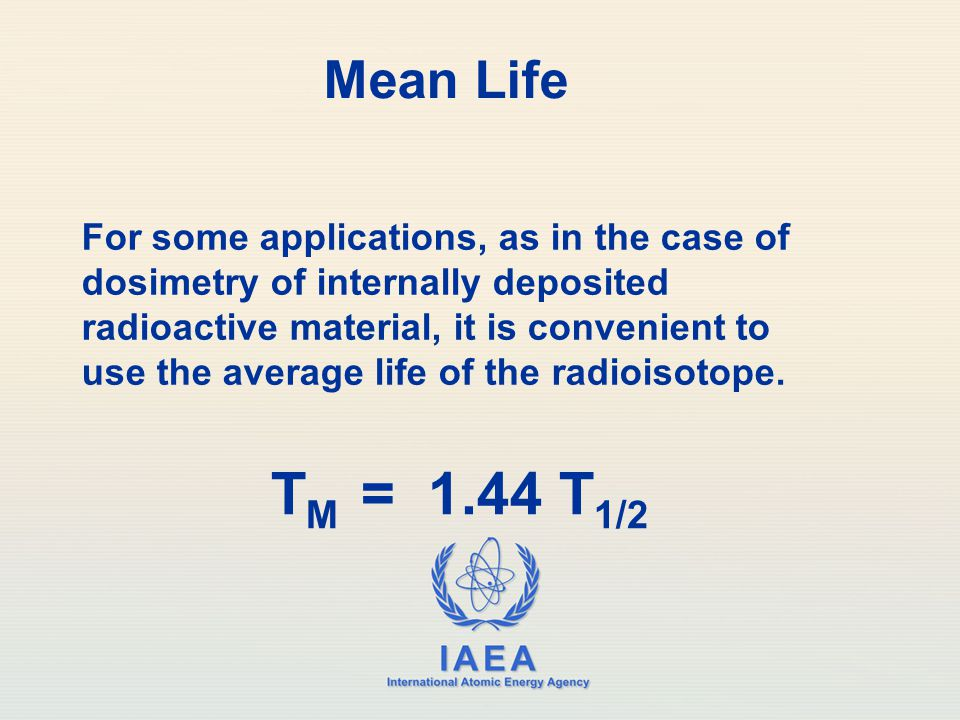 IAEA International Atomic Energy Agency Mean Life T M = 1.44 T 1/2 For some applications, as in the case of dosimetry of internally deposited radioactive material, it is convenient to use the average life of the radioisotope.