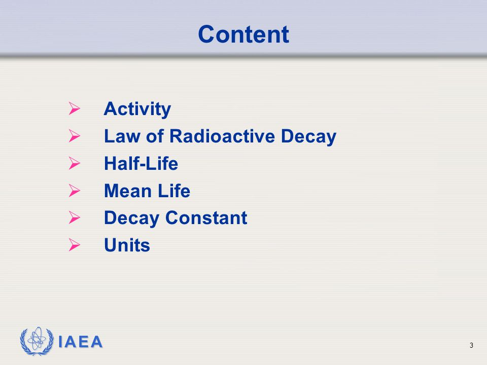 IAEA Content  Activity  Law of Radioactive Decay  Half-Life  Mean Life  Decay Constant  Units 3