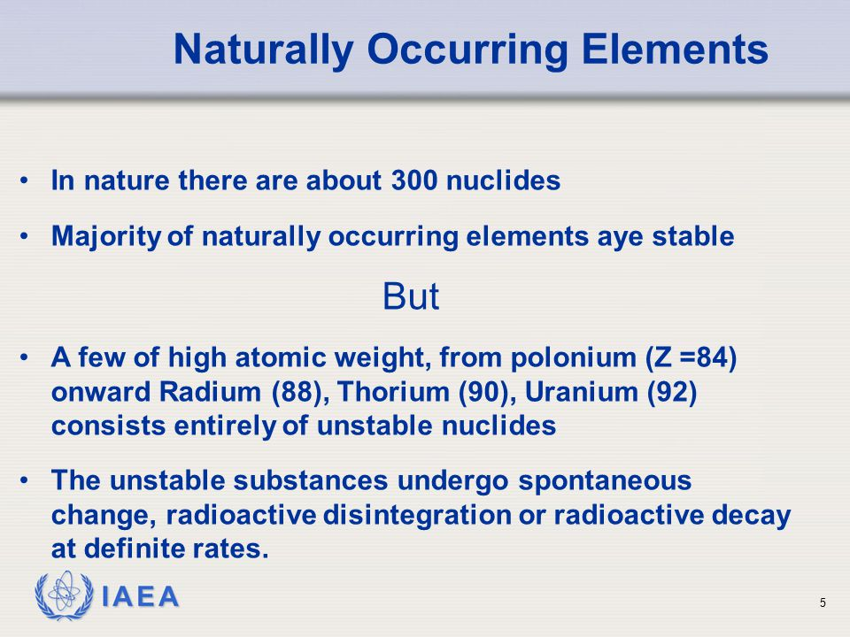 IAEA Naturally Occurring Elements In nature there are about 300 nuclides Majority of naturally occurring elements aye stable But A few of high atomic weight, from polonium (Z =84) onward Radium (88), Thorium (90), Uranium (92) consists entirely of unstable nuclides The unstable substances undergo spontaneous change, radioactive disintegration or radioactive decay at definite rates.