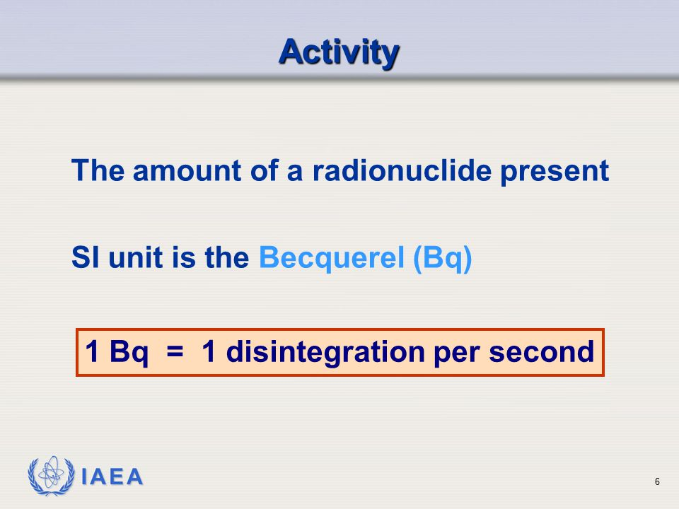 IAEA Differential Equation for Radioactive Decay = - N(t) dN dt 17 Rate of decay at a certain time is directly proportional to the number of radioactive atoms present at that time -ve sign is because of decay (decrease)