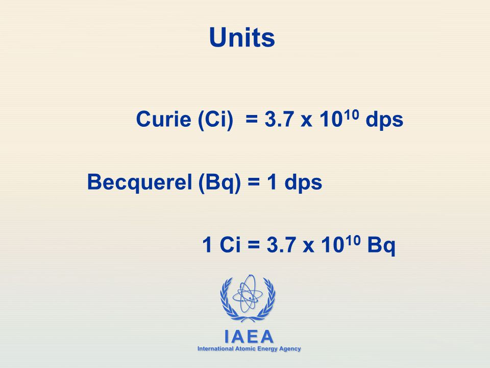 IAEA International Atomic Energy Agency Units Curie (Ci) = 3.7 x 10 10 dps Becquerel (Bq) = 1 dps 1 Ci = 3.7 x 10 10 Bq