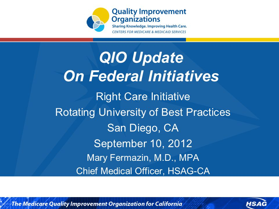 QIO Update On Federal Initiatives Right Care Initiative Rotating University of Best Practices San Diego, CA September 10, 2012 Mary Fermazin, M.D., MPA Chief Medical Officer, HSAG-CA