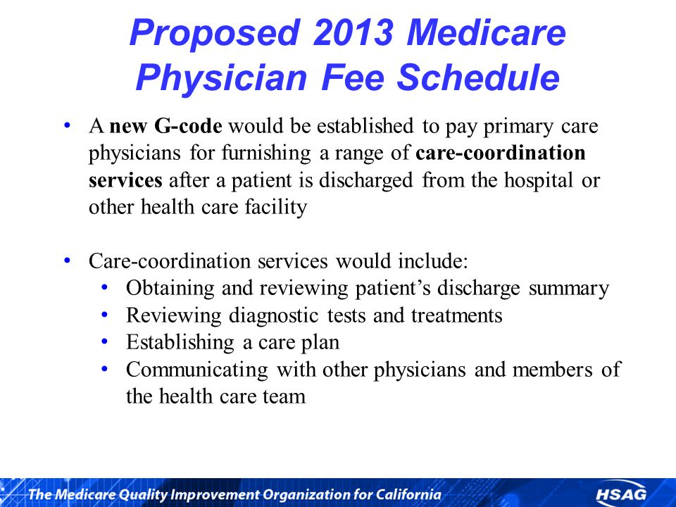 Proposed 2013 Medicare Physician Fee Schedule A new G-code would be established to pay primary care physicians for furnishing a range of care-coordination services after a patient is discharged from the hospital or other health care facility Care-coordination services would include: Obtaining and reviewing patient's discharge summary Reviewing diagnostic tests and treatments Establishing a care plan Communicating with other physicians and members of the health care team